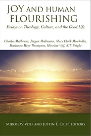 Joy and Human Flourishing - Essays on Theology, Culture, and the Good Life ebook by Miroslav Volf,Justin E. Crisp