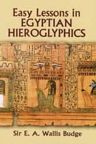 Easy Lessons in Egyptian Hieroglyphics ebook by E. A. Wallis Budge