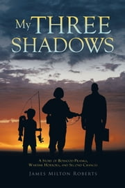 My Three Shadows - A Story of Boyhood Pranks, Wartime Horrors, and Second Chances ebook by James Milton Roberts