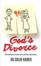 God's Divorce - Understanding New Testament Divorce and Remarriage Teaching ebook by Colin Hamer