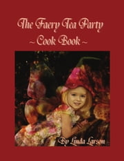 The Faery Tea Party Cook Book ebook by Linda Larson