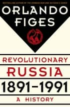 Revolutionary Russia, 1891-1991 ebook by Orlando Figes