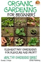 Organic Gardening for Beginners: Elementary gardening For Pleasure and Profit ebook by Dueep J. Singh