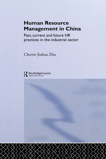 Human Resource Management in China - Past, Current and Future HR Practices in the Industrial Sector ebook by Cherrie Jiuhua Zhu