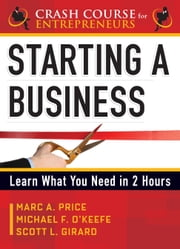 Starting a Business - Learn What You Need in 2 Hours ebook by Girard, Scott L.,O'Keefe, Michael F.,Price, Marc A.