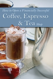 How to Open a Financially Successful Coffee, Espresso & Tea Shop ebook by Douglas Robert Brown