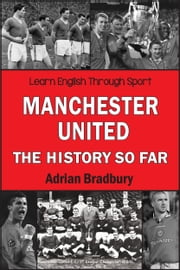 Manchester United, The History So Far - A book for United fans who want to improve their English skills ebook by Adrian Bradbury