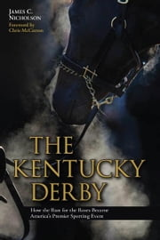 The Kentucky Derby - How the Run for the Roses Became America's Premier Sporting Event ebook by James C. Nicholson