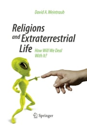 Religions and Extraterrestrial Life - How Will We Deal With It? ebook by David A. Weintraub