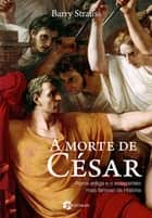 A Morte de César - Roma Antiga e o Assassinato Mais Famoso da História ebook by Barry Strauss