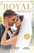 Royal Weddings - The Sheikh's Princess Bride, The Doctor Takes a Princess & Crown Prince's Chosen Bride ebook by Annie West, Leanne Banks, Kandy Shepherd