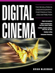 Digital Cinema: The Revolution in Cinematography, Post-Production, and Distribution ebook by McKernan, Brian