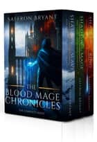 The Blood Mage Chronicles - The Complete Series ebook by Saffron Bryant, S.J. Bryant