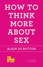 How to Think More About Sex ebook by Alain de Botton
