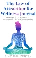 The Law of Attraction for Wellness Journal - 7 Amazing Steps to Manifest Optimum Health & Happiness Now! ebook by Dimetra K Hamilton