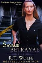 Savage Betrayal (The Nickie Savage Series, Book 4) ebook by R.T. Wolfe
