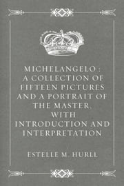 Michelangelo : A Collection of Fifteen Pictures and a Portrait of the Master, with Introduction and Interpretation ebook by Estelle M. Hurll