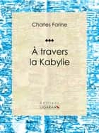A travers la Kabylie ebook by Charles Farine, Ligaran