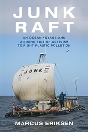 Junk Raft - An Ocean Voyage and a Rising Tide of Activism to Fight Plastic Pollution ebook by Marcus Eriksen