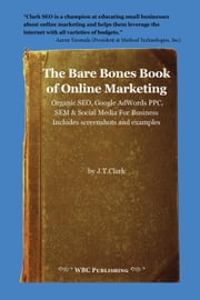 The Bare Bones Book of Online Marketing: Organic SEO, Google PPC, SEM & Social Media for Business ebook by Clark, Josh Thomas