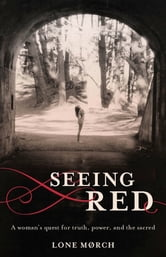 Seeing Red - A Woman's Quest for Truth, Power, and the Sacred ebook by Lone Morch