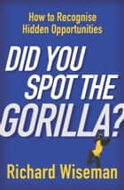 Did You Spot The Gorilla? ebook by Richard Wiseman
