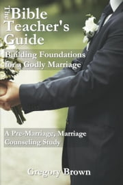 Building Foundations for a Godly Marriage: A Pre-Marriage, Marriage Counseling Study - The Bible Teacher's Guide ebook by Gregory Brown