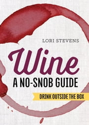 Wine: A No-Snob Guide: Drink Outside the Box ebook by Lori Stevens