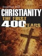 Christianity the First 400 Years - The Forging of a World Faith ebook by Jonathan Hill