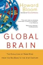 Global Brain - The Evolution of Mass Mind from the Big Bang to the 21st Century ebook by Howard Bloom
