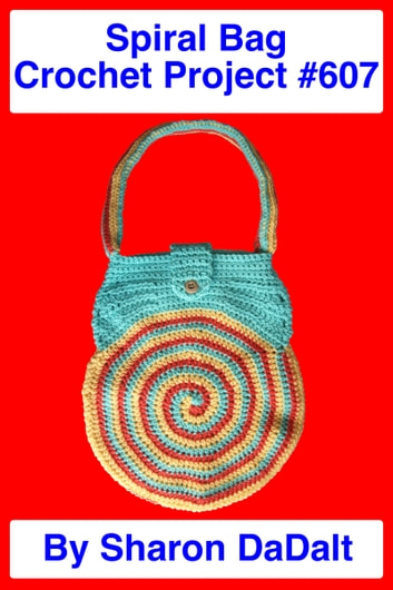 Spiral Bag Crochet Project #607 ebook by Sharon DaDalt