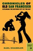 Chronicles of Old San Francisco - Exploring the Historic City by the Bay ebook by Gael Chandler