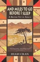 And Miles to Go Before I Sleep - A British Vet in Africa ebook by Hugh Cran
