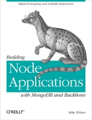 Building Node Applications with MongoDB and Backbone - Rapid Prototyping and Scalable Deployment ebook by Mike Wilson