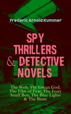 Spy Thrillers & Detective Novels: The Web, The Green God, The Film of Fear, The Ivory Snuff Box, The Blue Lights & The Brute - Espionage Thrillers & International Crime Mysteries ebook by Frederic Arnold Kummer