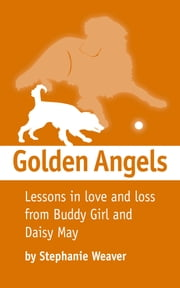 Golden Angels - Lessons in Love and Loss from Buddy Girl and Daisy May ebook by Stephanie Weaver