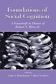 Foundations of Social Cognition - A Festschrift in Honor of Robert S. Wyer, Jr. ebook by Galen V. Bodenhausen,Alan J. Lambert