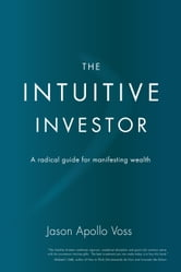 The Intuitive Investor - A Radical Guide For Manifesting Wealth ebook by Jason Apollo Voss