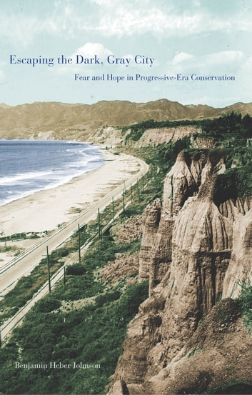 Escaping the Dark, Gray City - Fear and Hope in Progressive-Era Conservation ebook by Benjamin Heber Johnson