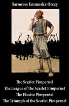 Scarlet Pimpernel + The League of the Scarlet Pimpernel + The Elusive Pimpernel + The Triumph of the Scarlet Pimpernel (4 Unabridged Classics) ebook by Emmuska Baroness Orczy