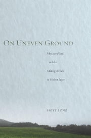 On Uneven Ground - Miyazawa Kenji and the Making of Place in Modern Japan ebook by Hoyt Long