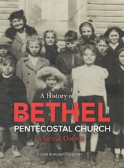 A History of Bethel Pentecostal Church in Sarnia, Ontario ebook by Caleb Howard Courtney