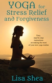 Yoga for Stress Relief and Forgiveness ebook by Lisa Shea