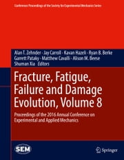 Fracture, Fatigue, Failure and Damage Evolution, Volume 8 - Proceedings of the 2016 Annual Conference on Experimental and Applied Mechanics  ebook by