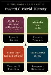 The Modern Library Essential World History 4-Book Bundle - The Decline and Fall of the Roman Empire (Abridged); Montcalm and Wolfe; History of the Conquest of Mexico; The Naval War of 1812 ebook by Edward Gibbon,Francis Parkman,William H. Prescott,Theodore Roosevelt