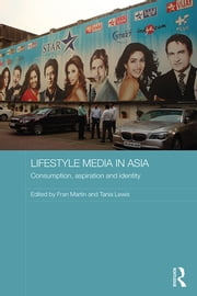 Lifestyle Media in Asia - Consumption, Aspiration and Identity ebook by Fran Martin,Tania Lewis