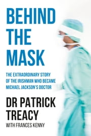 Behind the Mask - The Extraordinary Story of the Irishman Who Became Michael Jackson's Doctor ebook by Patrick Treacy