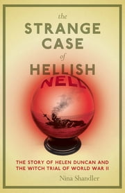 The Strange Case of Hellish Nell - The Story of Helen Duncan and the Witch Trial of World War II ebook by Nina Shandler