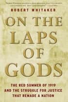 On the Laps of Gods - The Red Summer of 1919 and the Struggle for Justice That Remade a Nation ebook by Robert Whitaker