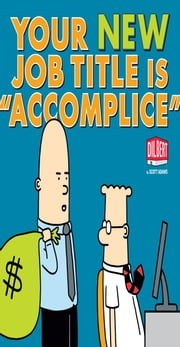 Your New Job Title Is Accomplice - A Dilbert Book ebook by Adams, Scott